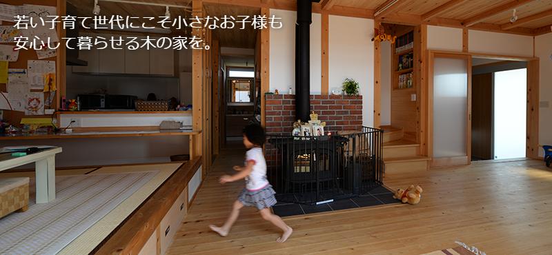 若い子育て世代にこそ小さなお子様も安心して暮らせる木の家を。